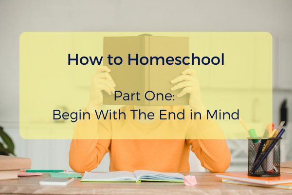Episode #5- How to Homeschool Part 1- Begin With the End in Mind