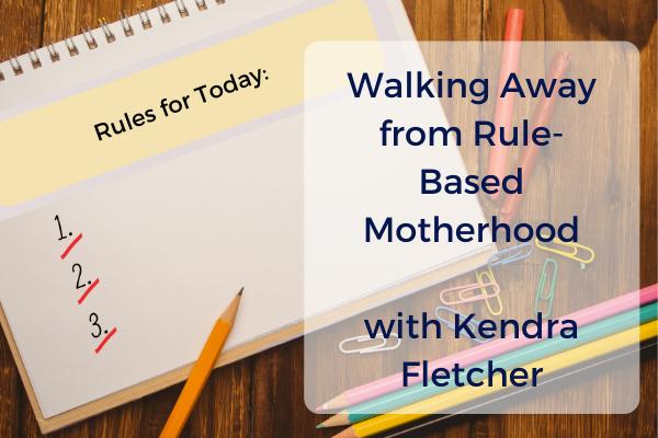 Episode #10- Walking Away from Rule-Based Motherhood, with Kendra Fletcher